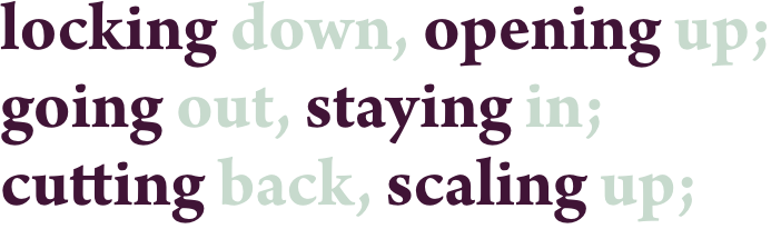 locking down, opening up;going out, staying in;cutting back, scaling up;